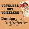 Voteless not Voiceless, Dundee and the Suffragettes